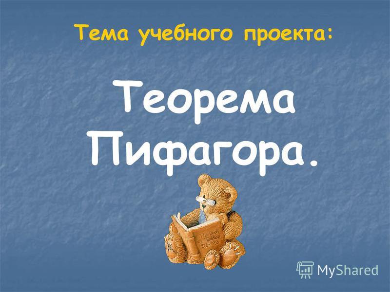 Тема учебного проекта: Теорема Пифагора.