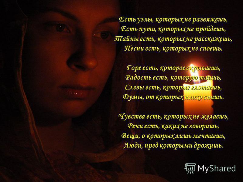 Есть узлы, которых не развяжешь, Есть пути, которых не пройдешь, Тайны есть, которых не расскажешь, Песни есть, которых не споешь. Горе есть, которое скрываешь, Радость есть, которую таишь, Слезы есть, которые глотаешь, Думы, от которых плохо спишь.