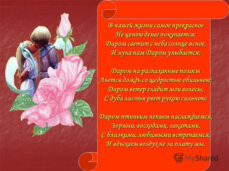 В нашей жизни самое прекрасное Не ценою денег покупается: Даром светит с неба солнце ясное, И луна нам Даром улыбается; Даром на распаханные полосы Льется дождь со щедростью обильною; Даром ветер гладит мои волосы, С дуба листья рвет рукою сильною; Д