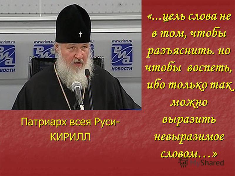 «...цель слова не в том, чтобы разъяснить. но чтобы воспеть, ибо только так можно выразить невыразимое словом…» Патриарх всея Руси- КИРИЛЛ