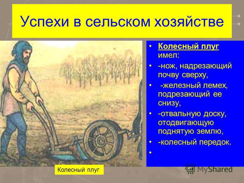 Успехи в сельском хозяйстве Колесный плуг имел: -нож, надрезающий почву сверху, -железный лемех, подрезающий ее снизу, -отвальную доску, отодвигающую поднятую землю, -колесный передок. Колесный плуг