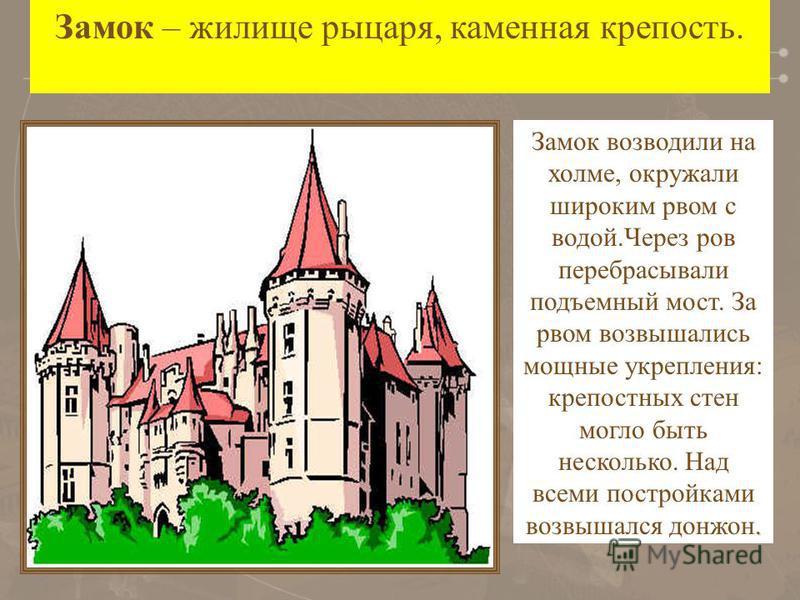 . Замок возводили на холме, окружали широким рвом с водой.Через ров перебрасывали подъемный мост. За рвом возвышались мощные укрепления: крепостных стен могло быть несколько. Над всеми постройками возвышался донжон. Замок – жилище рыцаря, каменная кр