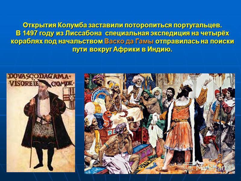 Открытия Колумба заставили поторопиться португальцев. В 1497 году из Лиссабона специальная экспедиция на четырёх кораблях под начальством Васок да Гамы отправилась на поиски пути вокруг Африки в Индию.