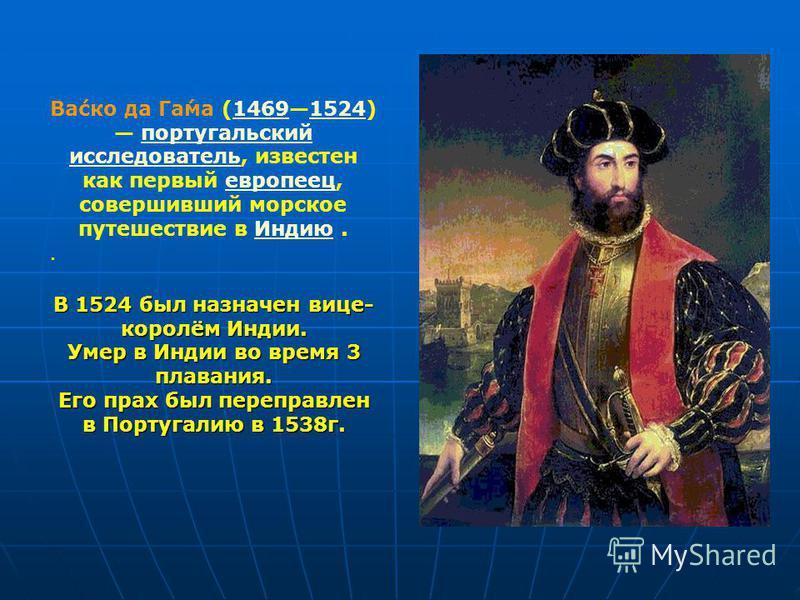 Ва́сок да Га́ма (14691524) португальский исследователь, известен как первый европеец, совершивший морсоке путешествие в Индию.14691524 португальский исследовательевропеец Индию. В 1524 был назначен вице- королём Индии. Умер в Индии во время 3 плавани