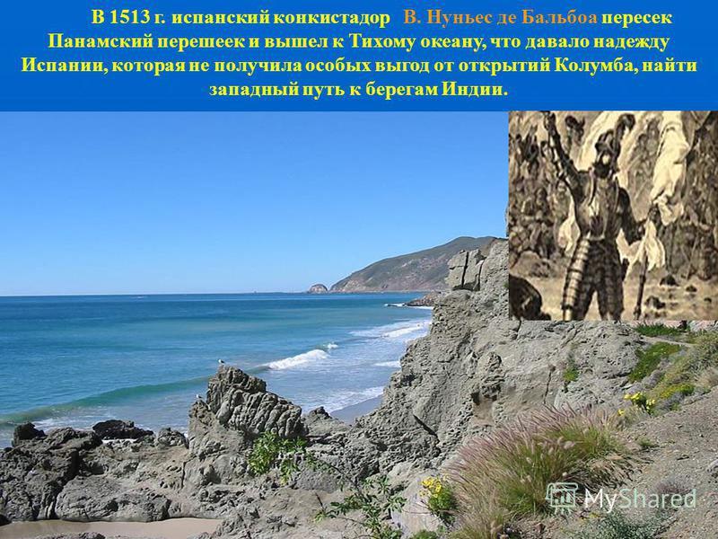 В 1513 г. испанский конкистадор В. Нуньес де Бальбоа пересек Панамский перешеек и вышел к Тихому океану, что давало надежду Испании, которая не получила особых выгод от открытий Колумба, найти западный путь к берегам Индии.