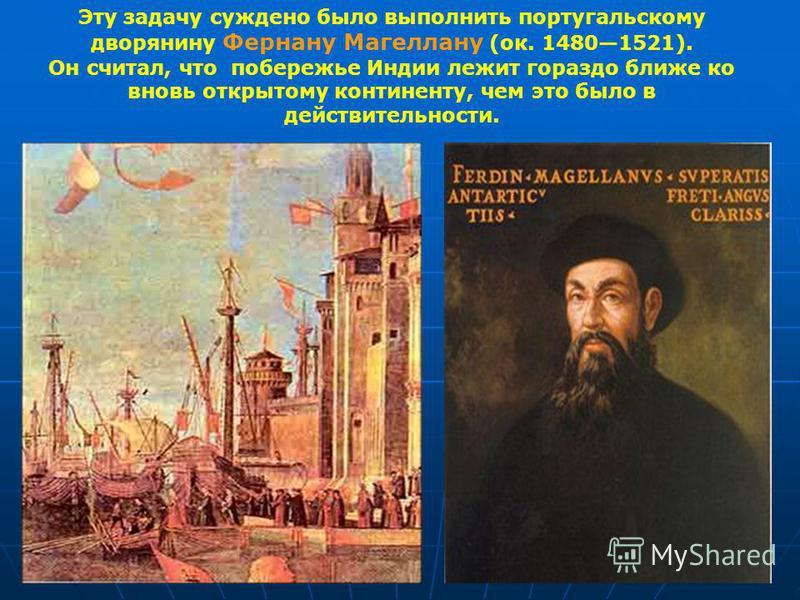 Эту задачу суждено было выполнить португальсокму дворянину Фернану Магеллану (ок. 14801521). Он считал, что побережье Индии лежит гораздо ближе ко вновь открытому континенту, чем это было в действительности.