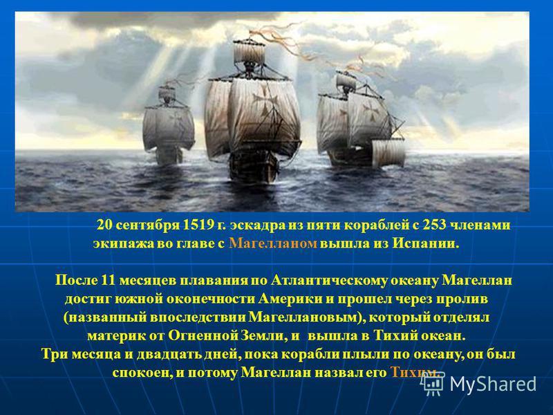 20 сентября 1519 г. эскадра из пяти кораблей с 253 членами экипажа во главе с Магелланом вышла из Испании. После 11 месяцев плавания по Атлантичесокму океану Магеллан достиг южной оконечности Америки и прошел через пролив (названный впоследствии Маге