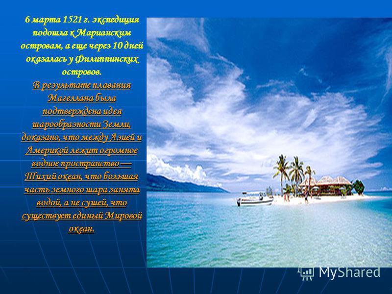 6 марта 1521 г. экспедиция подошла к Марианским островам, а еще через 10 дней оказалась у Филиппинских островов. В результате плавания Магеллана была подтверждена идея шарообразности Земли, доказано, что между Азией и Америкой лежит огромное водное п