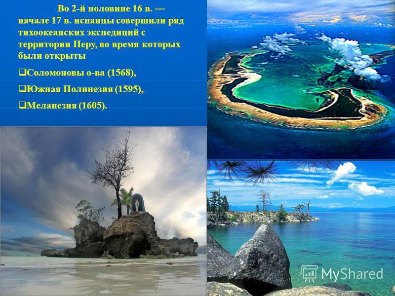 Во 2-й половине 16 в. начале 17 в. испанцы совершили ряд тихоокеанских экспедиций с территории Перу, во время которых были открыты Соломоновы о-ва (1568), Южная Полинезия (1595), Меланезия (1605).