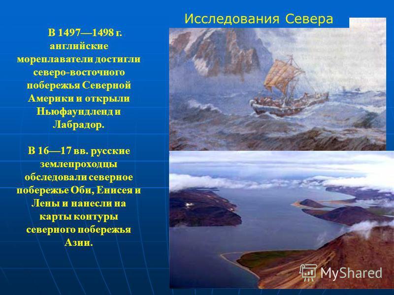 В 14971498 г. английские мореплаватели достигли северо-восточного побережья Северной Америки и открыли Ньюфаундленд и Лабрадор. В 1617 вв. русские землепроходцы обследовали северное побережье Оби, Енисея и Лены и нанесли на карты контуры северного по