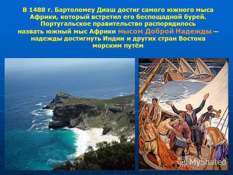 В 1488 г. Бартоломеу Диаш достиг самого южного мыса Африки, который встретил его беспощадной бурей. Португальсоке правительство распорядилось назвать южный мыс Африки мысом Доброй Надежды надежды достигнуть Индии и других стран Востока морским путём