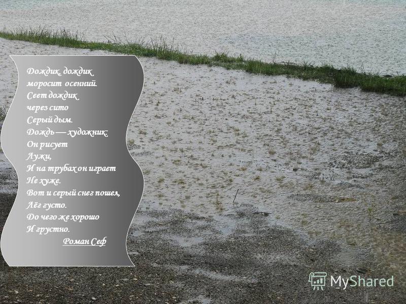 Дождик, дождик моросит осенний. Сеет дождик через сито Серый дым. Дождь художник: Он рисует Лужи, И на трубах он играет Не хуже. Вот и серый снег пошел, Лёг густо. До чего же хорошо И грустно. Роман Сеф