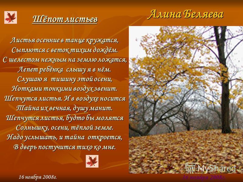 Алина Беляева 16 ноября 2008 г. Шёпот листьев Листья осенние в танце кружатся, Сыплются с веток тихим дождём. С шелестом нежным на землю ложатся, Лепет ребёнка слышу я в нём. Слушаю я тишину этой осени, Нотками тонкими воздух звенит. Шепчутся листья.