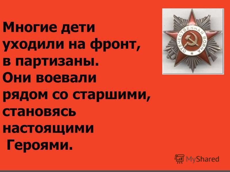 Многие дети уходили на фронт, в партизаны. Они воевали рядом со старшими, становясь настоящими Героями.