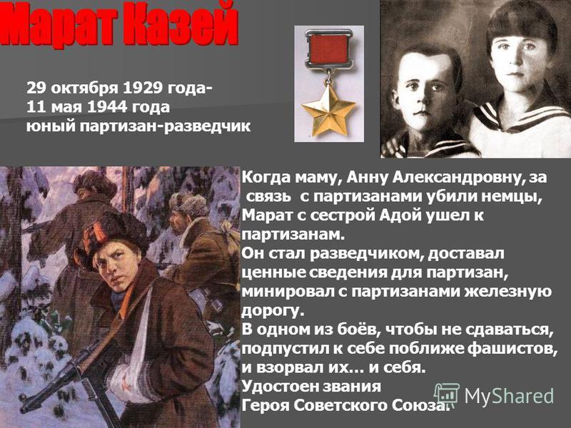 29 октября 1929 года- 11 мая 1944 года юный партизан-разведчик Когда маму, Анну Александровну, за связь с партизанами убили немцы, Марат с сестрой Адой ушел к партизанам. Он стал разведчиком, доставал ценные сведения для партизан, минировал с партиза