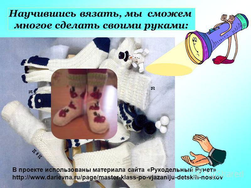 Научившись вязать, мы сможем многое сделать своими руками: В проекте использованы материала сайта «Рукодельный Рунет» http://www.darievna.ru/page/master-klass-po-vjazaniju-detskih-noskov
