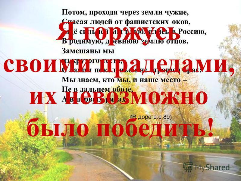 Потом, проходя через земли чужие, Спасая людей от фашистских оков, Ещё сильней мы влюблялись в Россию, В родимую, древнюю землю отцов. Замешаны мы из крутого теста, С таким поколеньем не страшен враг: Мы знаем, кто мы, и наше место – Не в дальнем обо