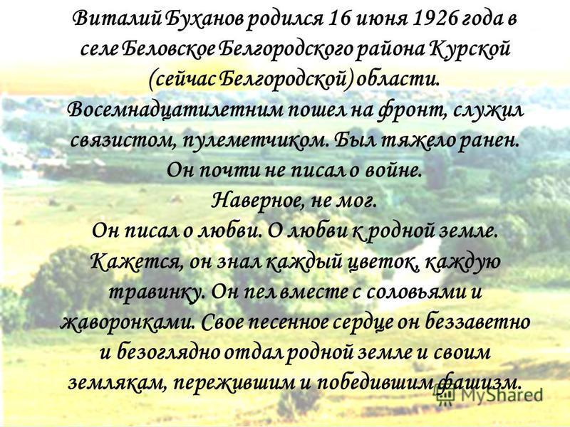 Виталий Буханов родился 16 июня 1926 года в селе Беловское Белгородского района Курской (сейчас Белгородской) области. Восемнадцатилетним пошел на фронт, служил связистом, пулеметчиком. Был тяжело ранен. Он почти не писал о войне. Наверное, не мог. О
