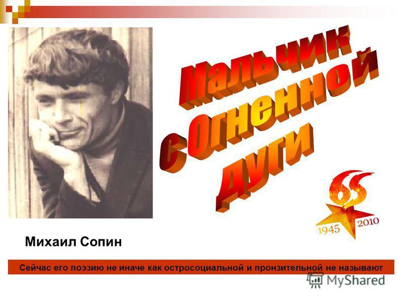 Сейчас его поэзию не иначе как остросоциальной и пронзительной не называют Михаил Сопин
