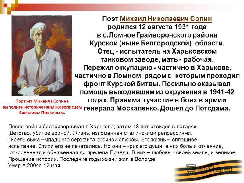 Поэт Михаил Николаевич Сопин родился 12 августа 1931 года Михаил Николаевич Сопин в с.Ломное Грайворонского района Курской (ныне Белгородской) области. Отец - испытатель на Харьковском танковом заводе, мать - рабочая. Пережил оккупацию - частично в Х