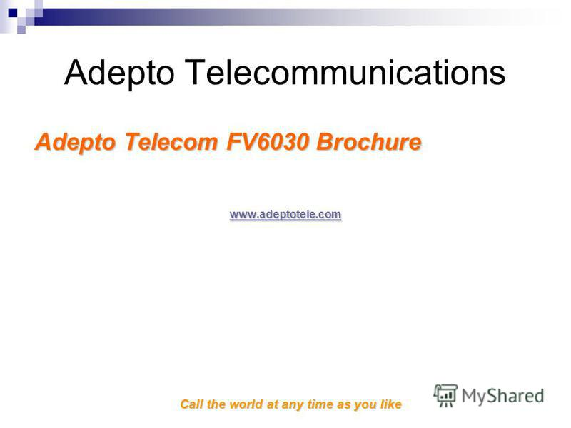 Call the world at any time as you like Adepto Telecommunications Adepto Telecom FV6030 Brochure www.adeptotele.com