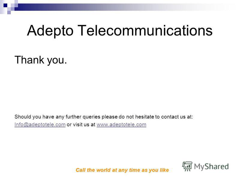 Call the world at any time as you like Adepto Telecommunications Thank you. Should you have any further queries please do not hesitate to contact us at: Info@adeptotele.comInfo@adeptotele.com or visit us at www.adeptotele.comwww.adeptotele.com