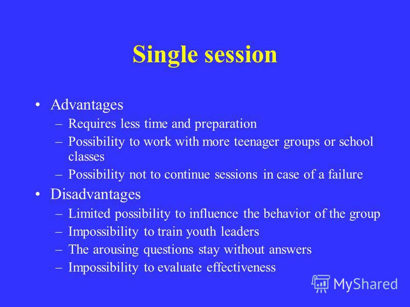 Single session Advantages –Requires less time and preparation –Possibility to work with more teenager groups or school classes –Possibility not to continue sessions in case of a failure Disadvantages –Limited possibility to influence the behavior of