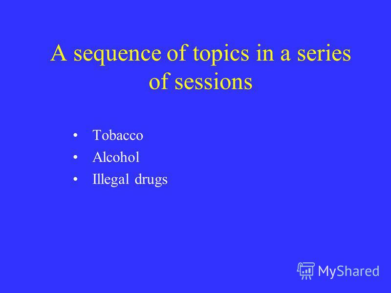 A sequence of topics in a series of sessions Tobacco Alcohol Illegal drugs