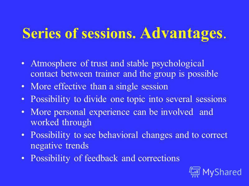 Series of sessions. Advantages. Atmosphere of trust and stable psychological contact between trainer and the group is possible More effective than a single session Possibility to divide one topic into several sessions More personal experience can be