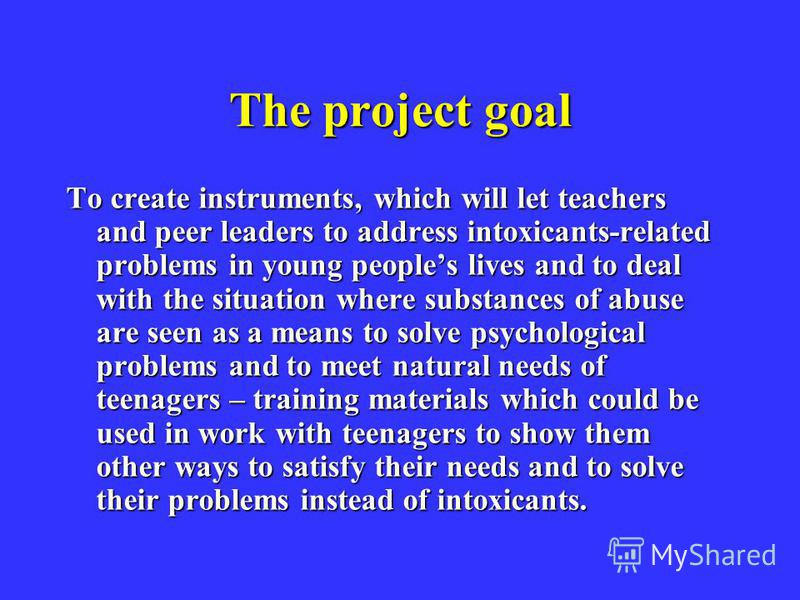 The project goal To create instruments, which will let teachers and peer leaders to address intoxicants-related problems in young peoples lives and to deal with the situation where substances of abuse are seen as a means to solve psychological proble