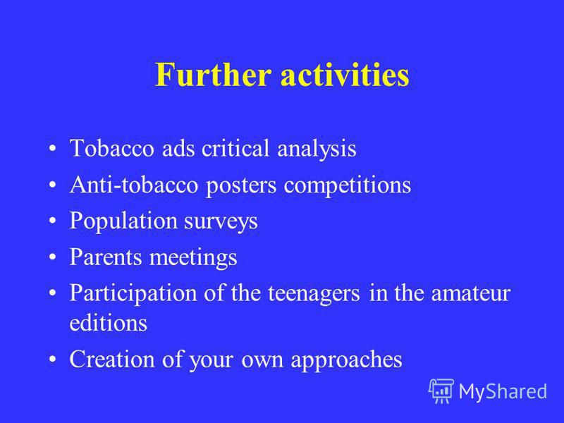 Further activities Tobacco ads critical analysis Anti-tobacco posters competitions Population surveys Parents meetings Participation of the teenagers in the amateur editions Creation of your own approaches