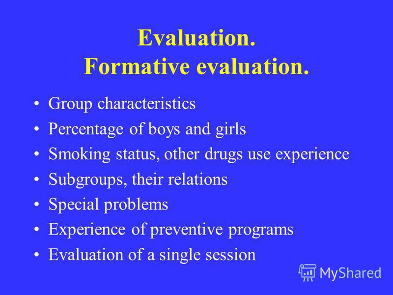 Evaluation. Formative evaluation. Group characteristics Percentage of boys and girls Smoking status, other drugs use experience Subgroups, their relations Special problems Experience of preventive programs Evaluation of a single session