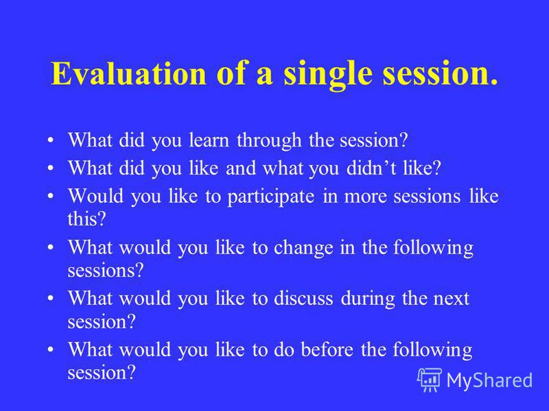 Evaluation of a single session. What did you learn through the session? What did you like and what you didnt like? Would you like to participate in more sessions like this? What would you like to change in the following sessions? What would you like