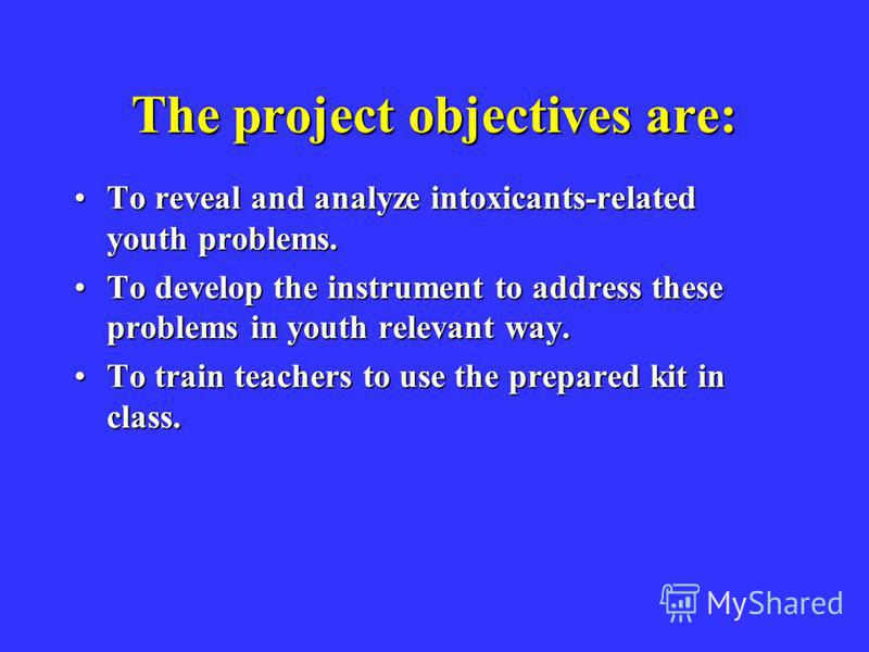 The project objectives are: To reveal and analyze intoxicants-related youth problems.To reveal and analyze intoxicants-related youth problems. To develop the instrument to address these problems in youth relevant way.To develop the instrument to addr