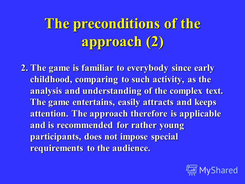 The preconditions of the approach (2) 2. The game is familiar to everybody since early childhood, comparing to such activity, as the analysis and understanding of the complex text. The game entertains, easily attracts and keeps attention. The approac