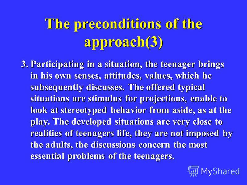 The preconditions of the approach(3) 3. Participating in a situation, the teenager brings in his own senses, attitudes, values, which he subsequently discusses. The offered typical situations are stimulus for projections, enable to look at stereotype