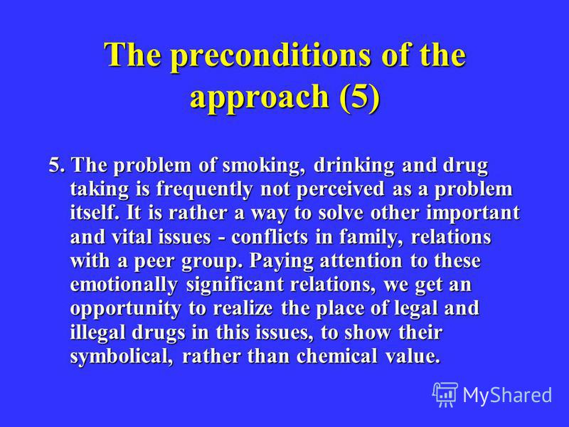 The preconditions of the approach (5) 5. The problem of smoking, drinking and drug taking is frequently not perceived as a problem itself. It is rather a way to solve other important and vital issues - conflicts in family, relations with a peer group