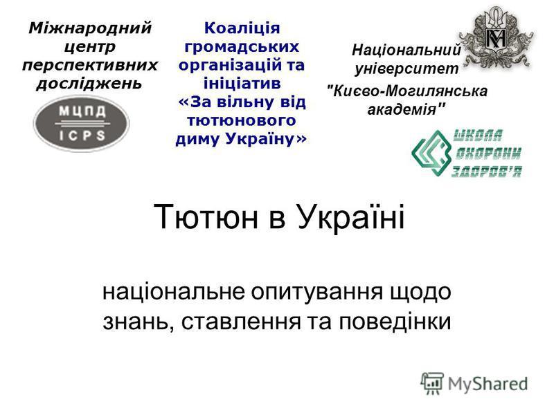 Тютюн в Україні національне опитування щодо знань, ставлення та поведінки Міжнародний центр перспективних досліджень Коаліція громадських організацій та ініціатив «За вільну від тютюнового диму Україну» Національний університет