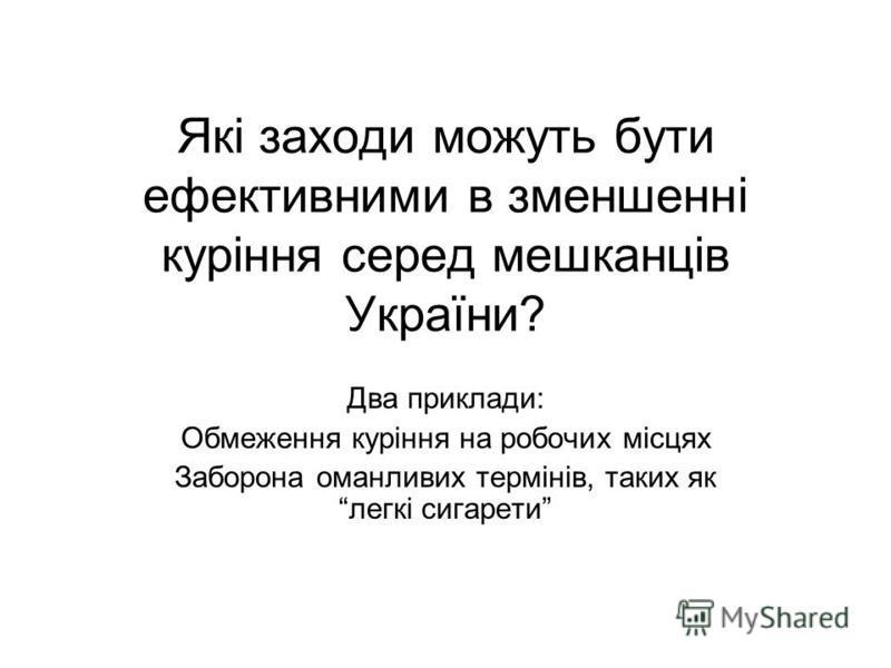 Які заходи можуть бути ефективними в зменшенні куріння серед мешканців України? Два приклади: Обмеження куріння на робочих місцях Заборона оманливих термінів, таких як легкі сигарети