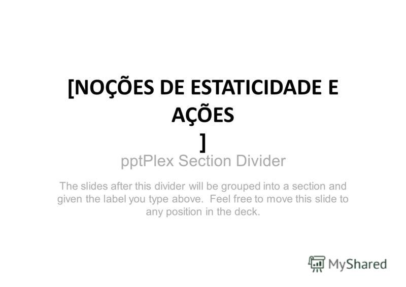 pptPlex Section Divider [ NOÇÕES DE ESTATICIDADE E AÇÕES ] The slides after this divider will be grouped into a section and given the label you type above. Feel free to move this slide to any position in the deck.