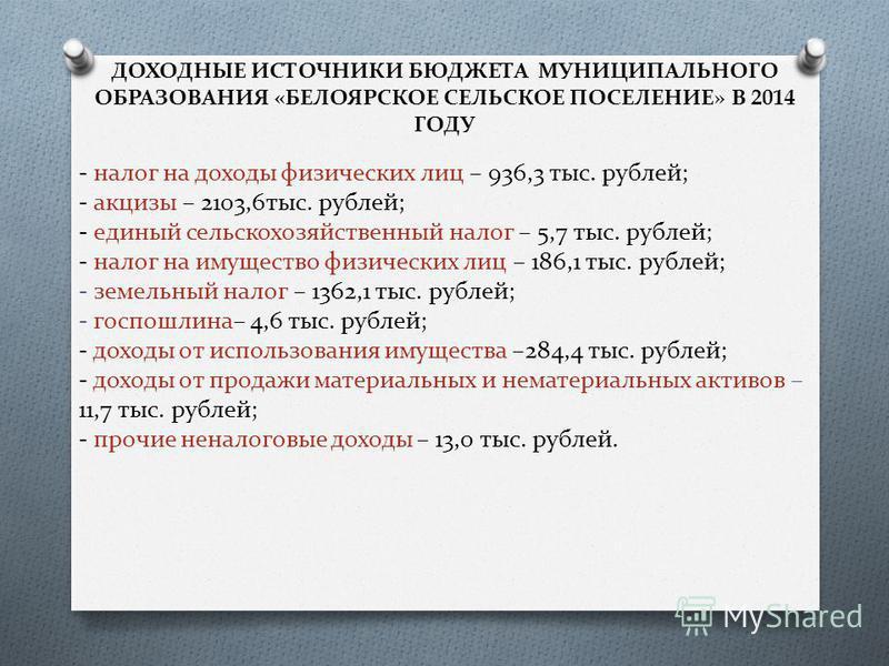 ДОХОДНЫЕ ИСТОЧНИКИ БЮДЖЕТА МУНИЦИПАЛЬНОГО ОБРАЗОВАНИЯ «БЕЛОЯРСКОЕ СЕЛЬСКОЕ ПОСЕЛЕНИЕ» В 2014 ГОДУ - налог на доходы физических лиц – 936,3 тыс. рублей; - акцизы – 2103,6 тыс. рублей; - единый сельскохозяйственный налог – 5,7 тыс. рублей; - налог на и