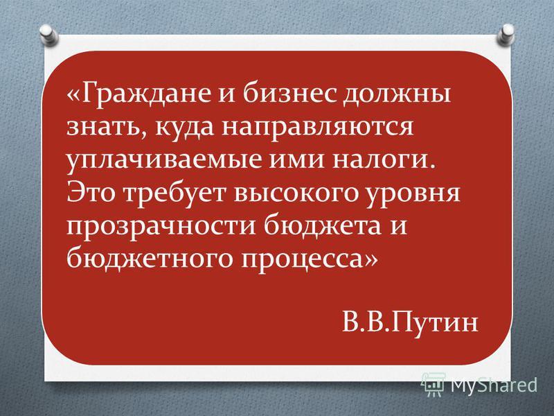 «Граждане и бизнес должны знать, куда направляются уплачиваемые ими налоги. Это требует высокого уровня прозрачности бюджета и бюджетного процесса» В.В.Путин