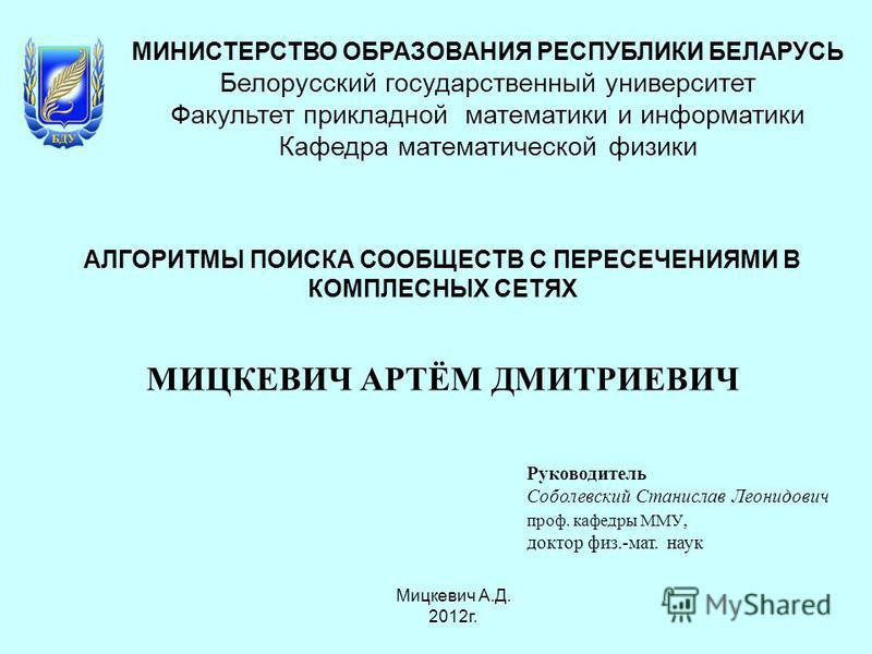 МИНИСТЕРСТВО ОБРАЗОВАНИЯ РЕСПУБЛИКИ БЕЛАРУСЬ Белорусский государственный университет Факультет прикладной математики и информатики Кафедра математической физики АЛГОРИТМЫ ПОИСКА СООБЩЕСТВ С ПЕРЕСЕЧЕНИЯМИ В КОМПЛЕСНЫХ СЕТЯХ МИЦКЕВИЧ АРТЁМ ДМИТРИЕВИЧ Р