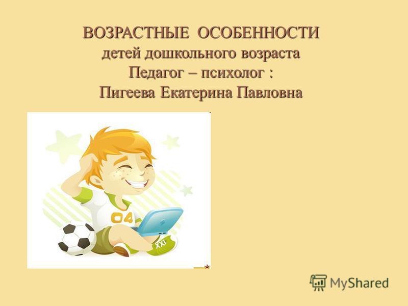 ВОЗРАСТНЫЕ ОСОБЕННОСТИ детей дошкольного возраста Педагог – психолог : Пигеева Екатерина Павловна