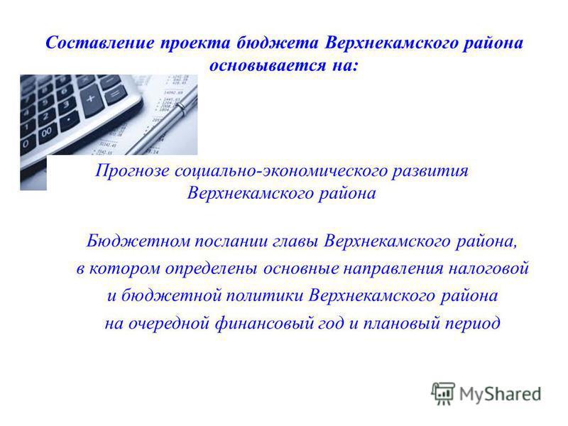 Составление проекта бюджета Верхнекамского района основывается на: Прогнозе социально-экономического развития Верхнекамского района Бюджетном послании главы Верхнекамского района, в котором определены основные направления налоговой и бюджетной полити