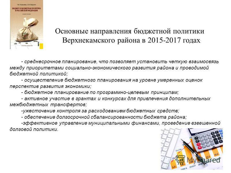 Основные направления бюджетной политики Верхнекамского района в 2015-2017 годах : - среднесрочное планирование, что позволяет установить четкую взаимосвязь между приоритетами социально-экономического развития района и проводимой бюджетной политикой;