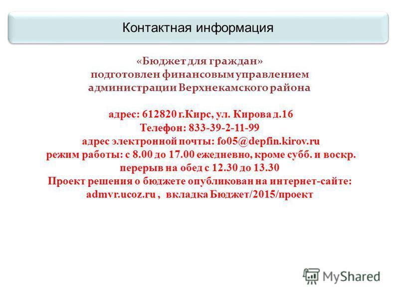 Контактная информация «Бюджет для граждан» подготовлен финансовым управлением администрации Верхнекамского района адрес: 612820 г.Кирс, ул. Кирова д.16 Телефон: 833-39-2-11-99 адрес электронной почты: fo05@depfin.kirov.ru режим работы: с 8.00 до 17.0