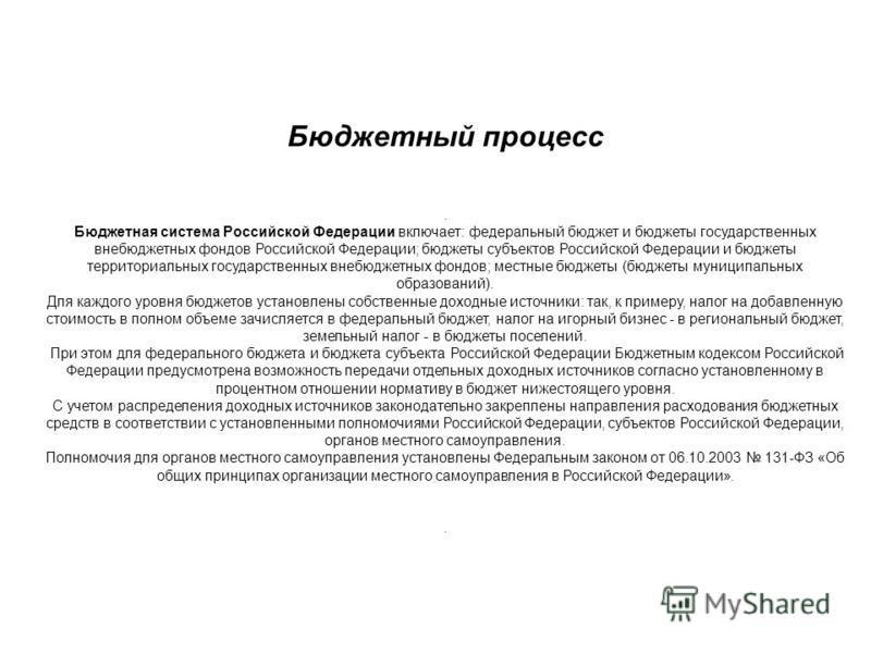Бюджетный процесс. Бюджетная система Российской Федерации включает: федеральный бюджет и бюджеты государственных внебюджетных фондов Российской Федерации; бюджеты субъектов Российской Федерации и бюджеты территориальных государственных внебюджетных ф