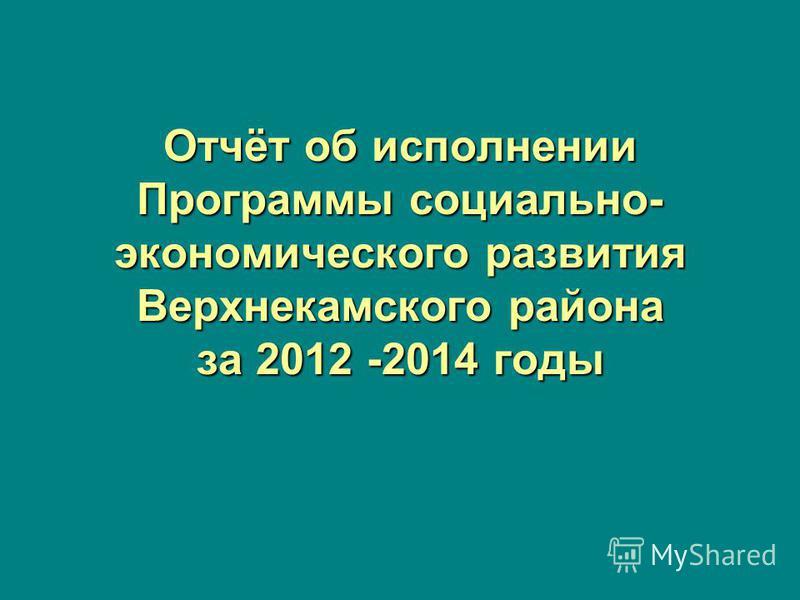 Отчёт об исполнении Программы социально- экономического развития Верхнекамского района за 2012 -2014 годы
