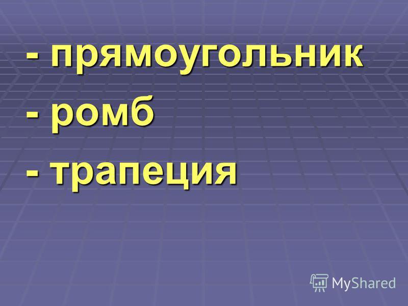- прямоугольник - ромб - трапеция